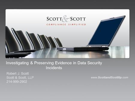 Investigating & Preserving Evidence in Data Security Incidents www.ScottandScottllp.com Robert J. Scott Scott & Scott, LLP 214-999-2902.