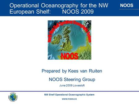 NOOS NW Shelf Operational Oceanographic System www.noos.cc Operational Oceanography for the NW European Shelf: NOOS 2009 Prepared by Kees van Ruiten NOOS.