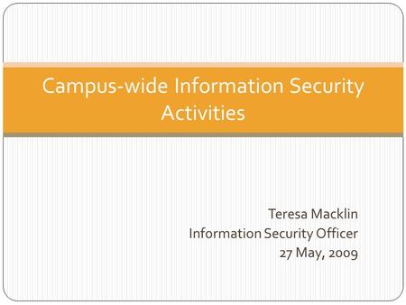 Teresa Macklin Information Security Officer 27 May, 2009 Campus-wide Information Security Activities.