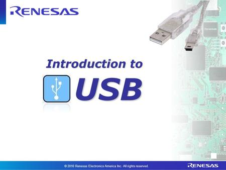 Introduction to USB © 2010 Renesas Electronics America Inc. All rights reserved.