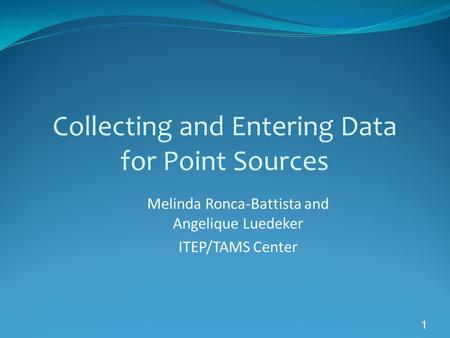 1 Collecting and Entering Data for Point Sources Melinda Ronca-Battista and Angelique Luedeker ITEP/TAMS Center.