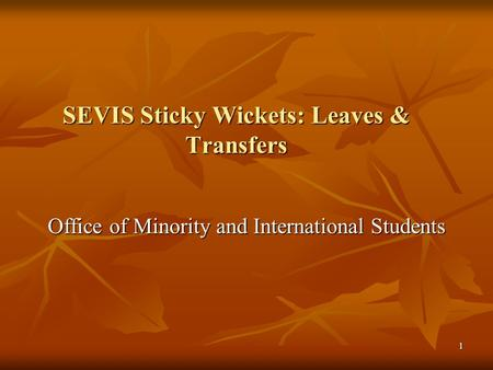 1 SEVIS Sticky Wickets: Leaves & Transfers Office of Minority and International Students.