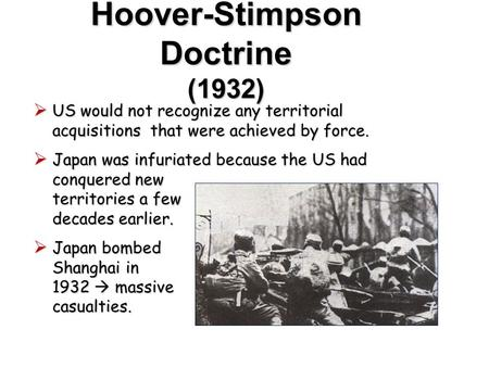 Hoover-Stimpson Doctrine (1932)  US would not recognize any territorial acquisitions that were achieved by force.  Japan was infuriated because the.