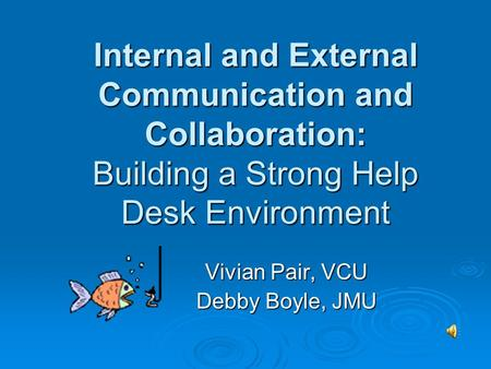 Internal and External Communication and Collaboration: Building a Strong Help Desk Environment Vivian Pair, VCU Debby Boyle, JMU.
