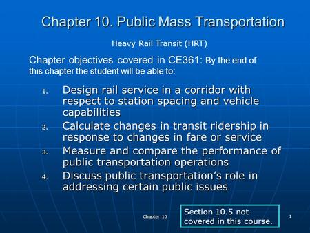 Chapter 10 1 Chapter 10. Public Mass Transportation 1. Design rail service in a corridor with respect to station spacing and vehicle capabilities 2. Calculate.