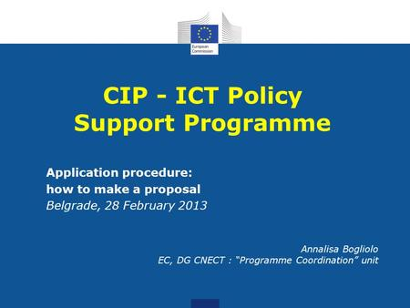 "Application procedure: how to make a proposal Belgrade, 28 February 2013 Annalisa Bogliolo EC, DG CNECT : ""Programme Coordination"" unit CIP - ICT Policy."