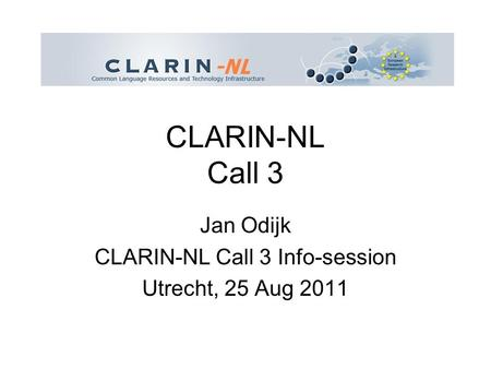 CLARIN-NL Call 3 Jan Odijk CLARIN-NL Call 3 Info-session Utrecht, 25 Aug 2011.