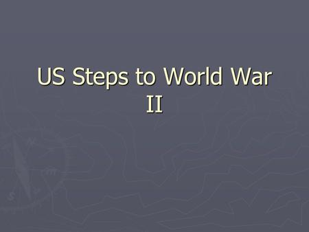 US Steps to World War II Road for the US… ► In the 1920s, US remained isolationist due to economic recovery and the fallout of Wilsonian ideology. ►