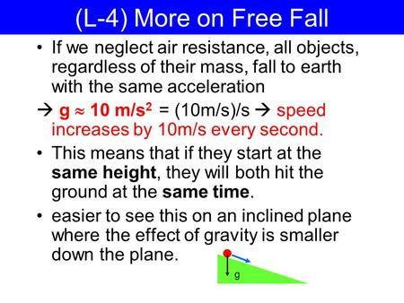 (L-4) More on Free Fall If we neglect air resistance, all objects, regardless of their mass, fall to earth with the same acceleration  g  10 m/s 2 =