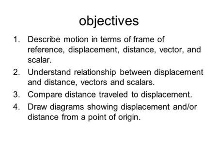 Objectives 1.Describe motion in terms of frame of reference, displacement, distance, vector, and scalar. 2.Understand relationship between displacement.