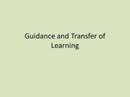 Guidance and Transfer of Learning. Guidance This is the method by which a teacher/coach transmits the information necessary to help a performer to develop.