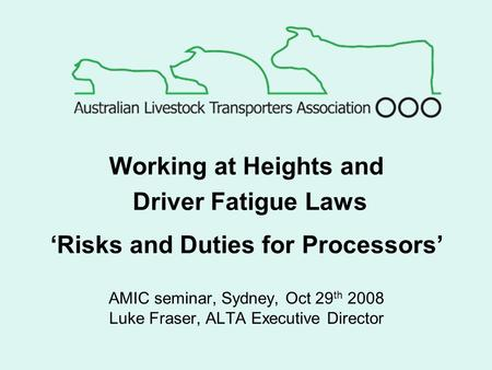 AMIC seminar, Sydney, Oct 29 th 2008 Luke Fraser, ALTA Executive Director Working at Heights and Driver Fatigue Laws 'Risks and Duties for Processors'