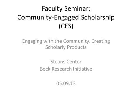 Faculty Seminar: Community-Engaged Scholarship (CES) Engaging with the Community, Creating Scholarly Products Steans Center Beck Research Initiative 05.09.13.