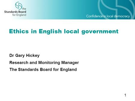 1 Ethics in English local government Dr Gary Hickey Research and Monitoring Manager The Standards Board for England.