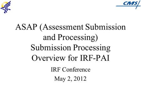 ASAP (Assessment Submission and Processing) Submission Processing Overview for IRF-PAI IRF Conference May 2, 2012.