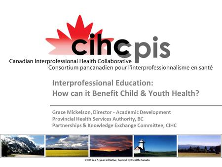 CIHC is a 5-year initiative funded by Health Canada Interprofessional Education: How can it Benefit Child & Youth Health? Grace Mickelson, Director - Academic.
