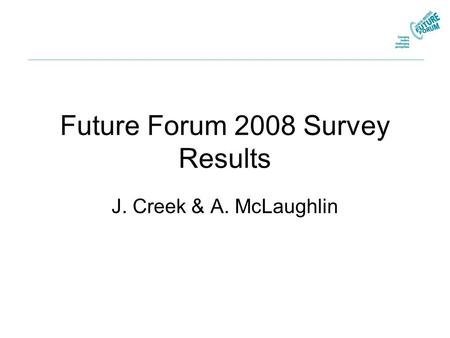 Future Forum 2008 Survey Results J. Creek & A. McLaughlin.
