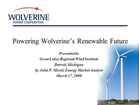 Powering Wolverine's Renewable Future Presented to Great Lakes Regional Wind Institute Detroit, Michigan by John P. Miceli, Energy Market Analyst March.