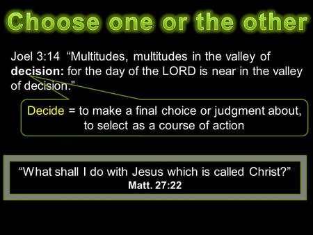 "Joel 3:14 ""Multitudes, multitudes in the valley of decision: for the day of the LORD is near in the valley of decision."" ""What shall I do with Jesus which."