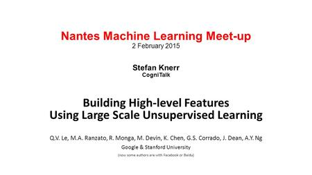 Nantes Machine Learning Meet-up 2 February 2015 Stefan Knerr CogniTalk Building High-level Features Using Large Scale Unsupervised Learning Q.V. Le, M.A.