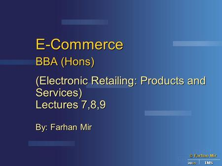 © Farhan Mir 2014 IMS E-Commerce BBA (Hons) (Electronic Retailing: Products and Services) Lectures 7,8,9 By: Farhan Mir.