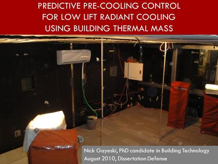 PREDICTIVE PRE-COOLING CONTROL FOR LOW LIFT RADIANT COOLING USING BUILDING THERMAL MASS Nick Gayeski, PhD candidate in Building Technology August 2010,