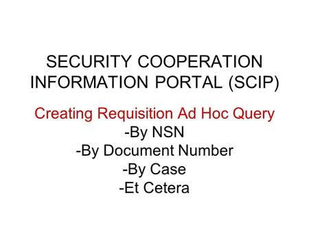 SECURITY COOPERATION INFORMATION PORTAL (SCIP) Creating Requisition Ad Hoc Query -By NSN -By Document Number -By Case -Et Cetera.