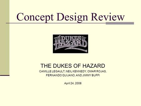 Concept Design Review THE DUKES OF HAZARD CAMILLE LEGAULT, NEIL KENNEDY, OMAR ROJAS, FERNANDO QUIJANO, AND JIMMY BUFFI April 24, 2008.