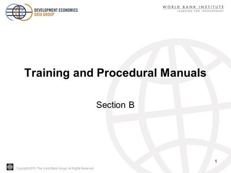 Copyright 2010, The World Bank Group. All Rights Reserved. Training and Procedural Manuals Section B 1.