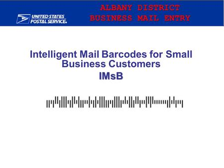 ALBANY DISTRICT BUSINESS MAIL ENRTY Intelligent Mail Barcodes for Small Business CustomersIMsB.