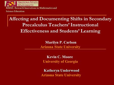Affecting and Documenting Shifts in Secondary Precalculus Teachers' Instructional Effectiveness and Students' Learning Marilyn P. Carlson Arizona State.