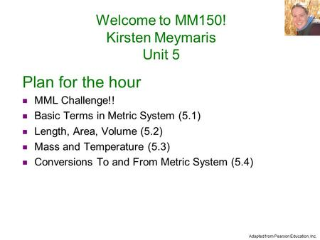 Adapted from Pearson Education, Inc. Welcome to MM150! Kirsten Meymaris Unit 5 Plan for the hour MML Challenge!! Basic Terms in Metric System (5.1) Length,