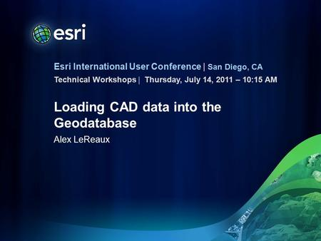 Esri International User Conference | San Diego, CA Technical Workshops | Loading CAD data into the Geodatabase Alex LeReaux Thursday, July 14, 2011 – 10:15.