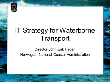 IT Strategy for Waterborne Transport Director John Erik Hagen Norwegian National Coastal Administration.