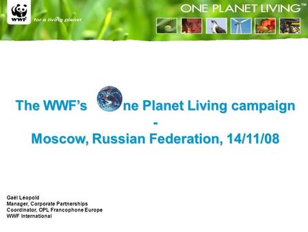 The WWF's ne Planet Living campaign - Moscow, Russian Federation, 14/11/08 Gaël Léopold Manager, Corporate Partnerships Coordinator, OPL Francophone Europe.