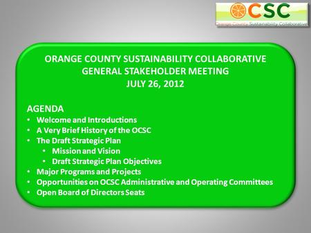 ORANGE COUNTY SUSTAINABILITY COLLABORATIVE GENERAL STAKEHOLDER MEETING JULY 26, 2012 AGENDA Welcome and Introductions A Very Brief History of the OCSC.