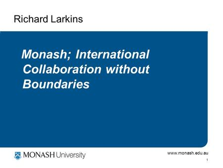 Www.monash.edu.au 1 Richard Larkins Monash; International Collaboration without Boundaries.