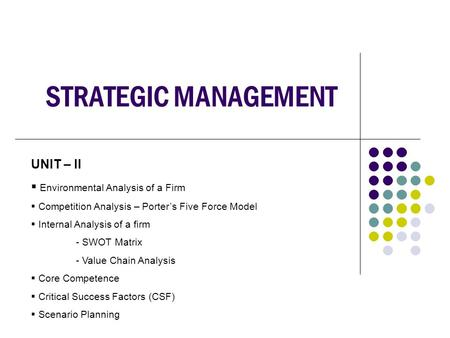 STRATEGIC MANAGEMENT UNIT – II  Environmental <strong>Analysis</strong> of a Firm  Competition <strong>Analysis</strong> – <strong>Porter</strong>'s <strong>Five</strong> <strong>Force</strong> Model  Internal <strong>Analysis</strong> of a firm - SWOT.