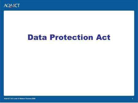 1 AQA ICT AS Level © Nelson Thornes 2008 1 Data Protection Act.