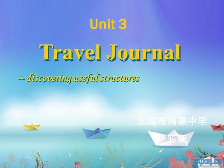 Travel Journal -- discovering useful structures 北海市南康中学 卢彩新 Unit 3.