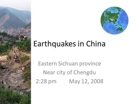 Earthquakes in China Eastern Sichuan province Near city of Chengdu 2:28 pm May 12, 2008.