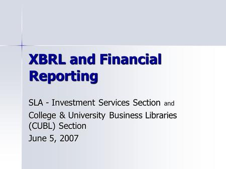 XBRL and Financial Reporting SLA - Investment Services Section and College & University Business Libraries (CUBL) Section June 5, 2007.