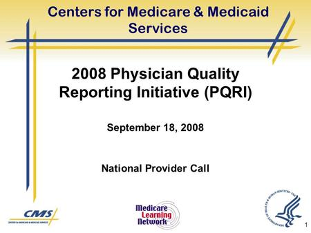 1 Centers for Medicare & Medicaid Services 2008 Physician Quality Reporting Initiative (PQRI) September 18, 2008 National Provider Call.