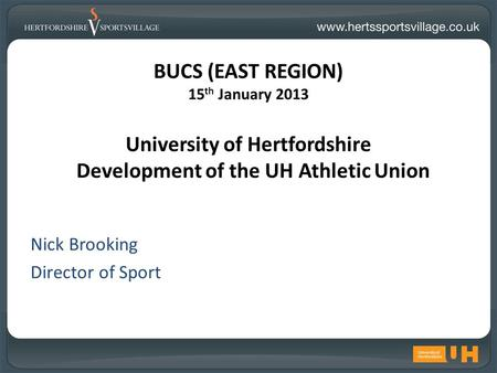 BUCS (EAST REGION) 15 th January 2013 University of Hertfordshire Development of the UH Athletic Union Nick Brooking Director of Sport.