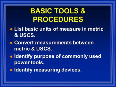 BASIC TOOLS & PROCEDURES l List basic units of measure in metric & USCS. l Convert measurements between metric & USCS. l Identify purpose of commonly used.