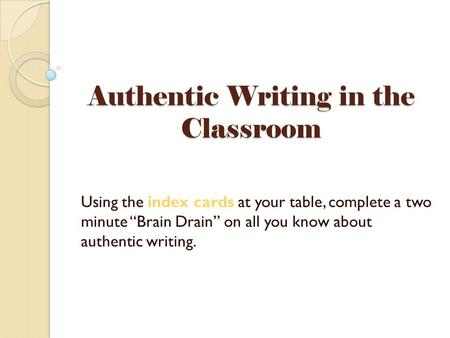 "Authentic Writing in the Classroom Using the index cards at your table, complete a two minute ""Brain Drain"" on all you know about authentic writing."