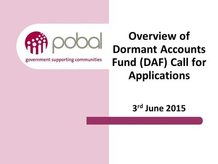 Overview of Dormant Accounts Fund (DAF) Call for Applications 3 rd June 2015.