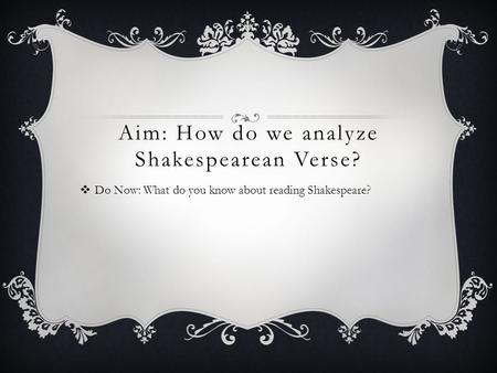 Aim: How do we analyze Shakespearean Verse?  Do Now: What do you know about reading Shakespeare?