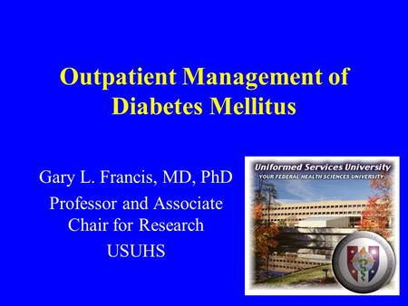 Outpatient Management of Diabetes Mellitus Gary L. Francis, MD, PhD Professor and Associate Chair for Research USUHS.