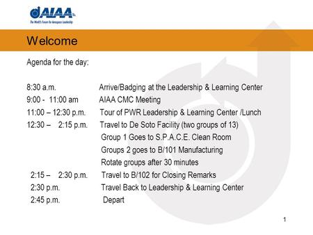 Welcome Agenda for the day: 8:30 a.m. Arrive/Badging at the Leadership & Learning Center 9:00 - 11:00 am AIAA CMC Meeting 11:00 – 12:30 p.m. Tour of PWR.